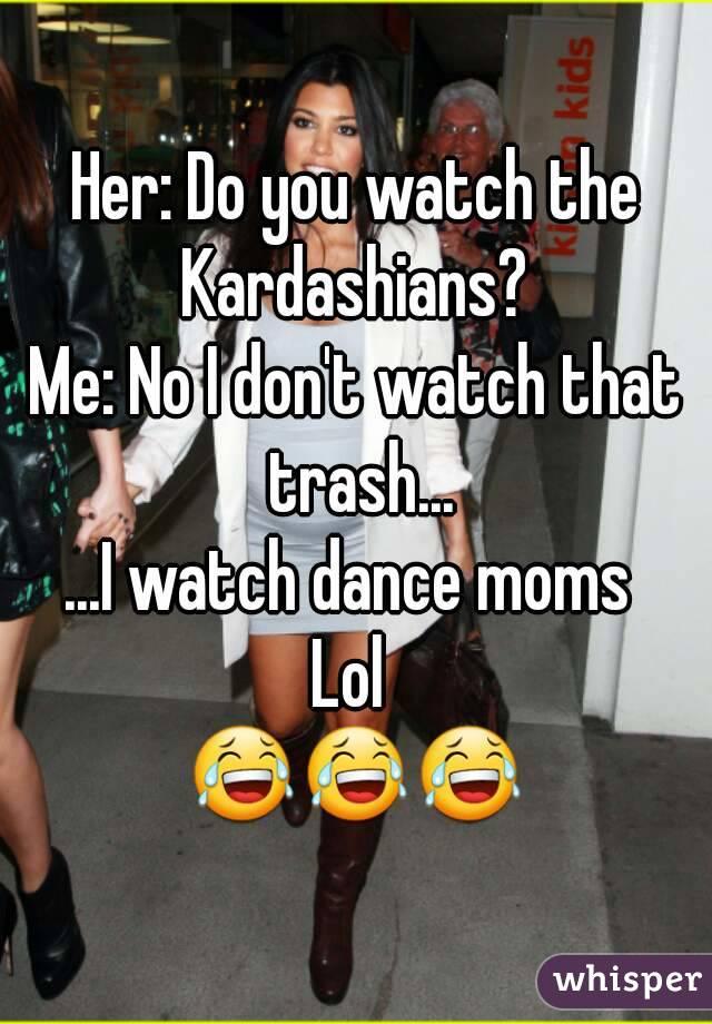 Her: Do you watch the Kardashians?  Me: No I don't watch that trash... ...I watch dance moms  Lol  😂😂😂