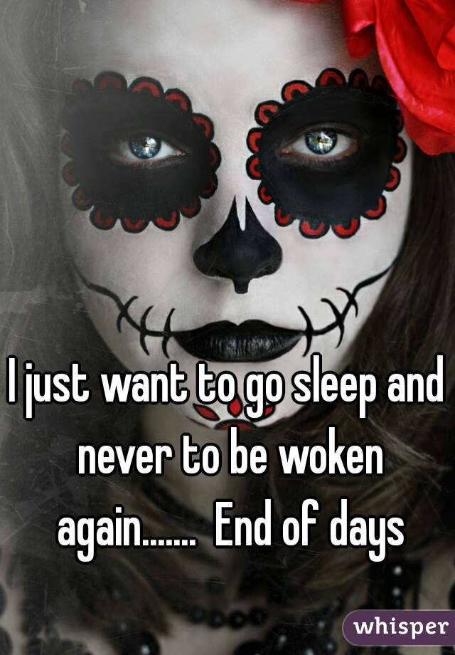 I just want to go sleep and never to be woken again.......  End of days