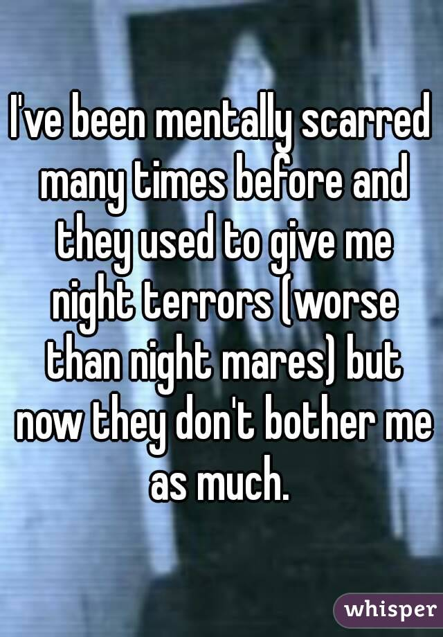 I've been mentally scarred many times before and they used to give me night terrors (worse than night mares) but now they don't bother me as much.