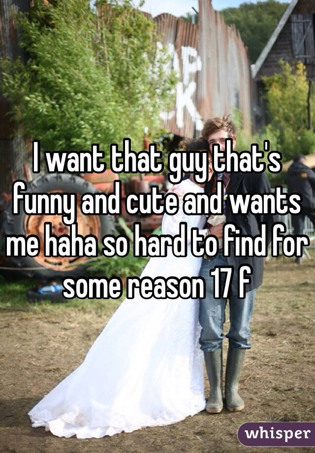 I want that guy that's funny and cute and wants me haha so hard to find for some reason 17 f