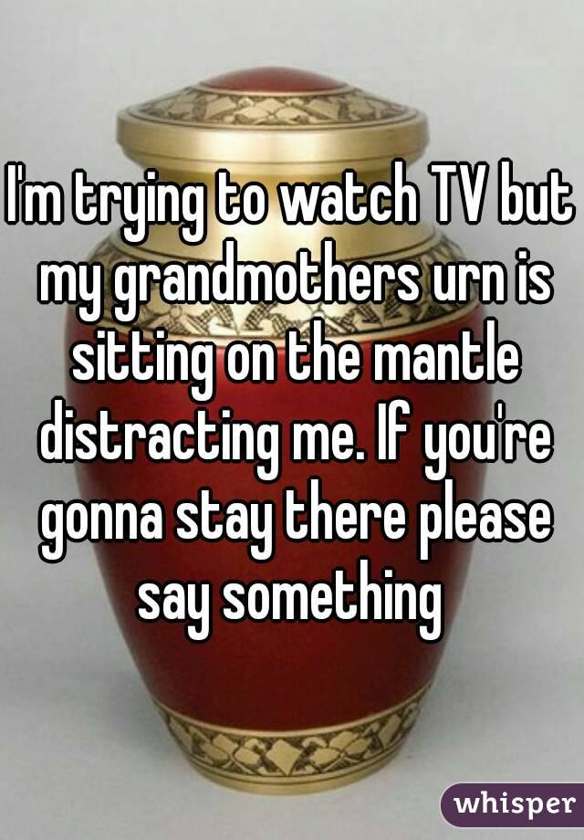 I'm trying to watch TV but my grandmothers urn is sitting on the mantle distracting me. If you're gonna stay there please say something