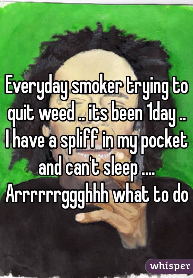 Everyday smoker trying to quit weed .. its been 1day .. I have a spliff in my pocket and can't sleep .... Arrrrrrggghhh what to do