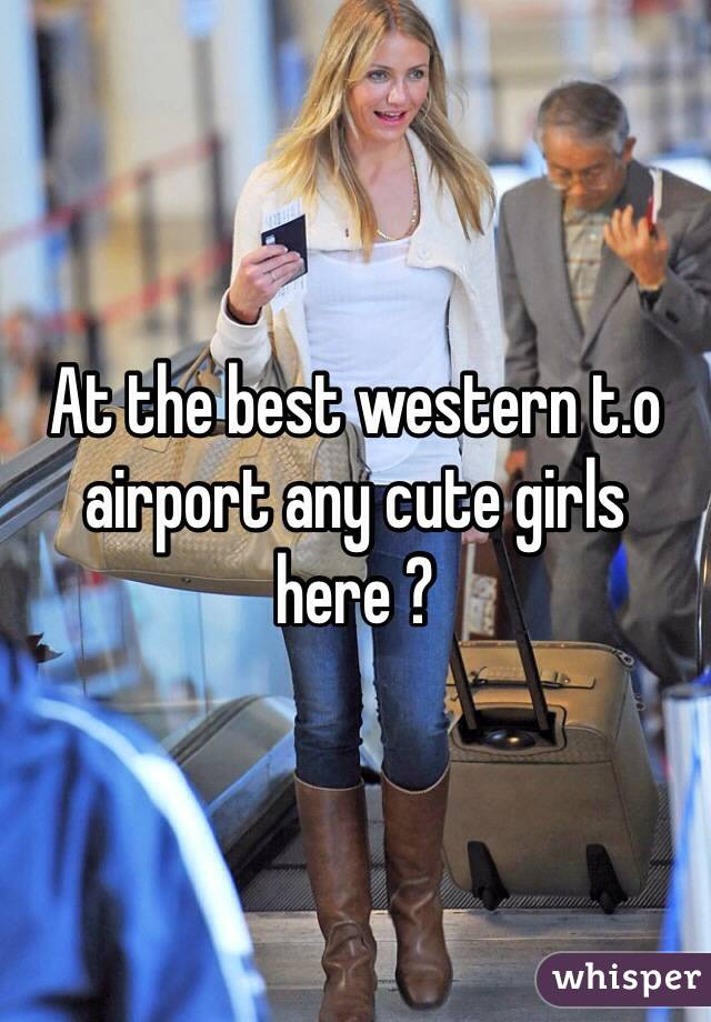 At the best western t.o airport any cute girls here ?
