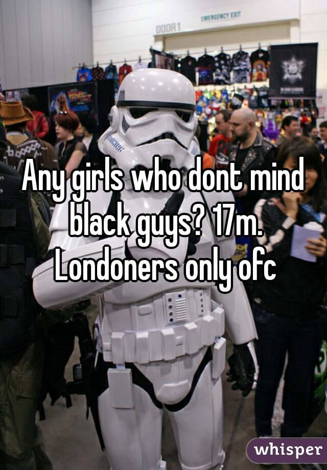 Any girls who dont mind black guys? 17m. Londoners only ofc
