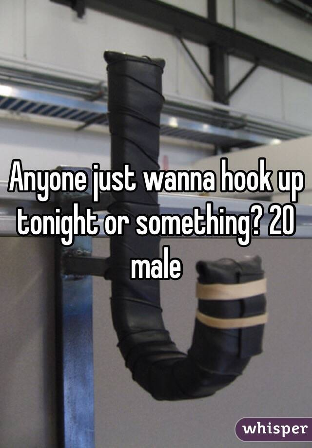 Anyone just wanna hook up tonight or something? 20 male