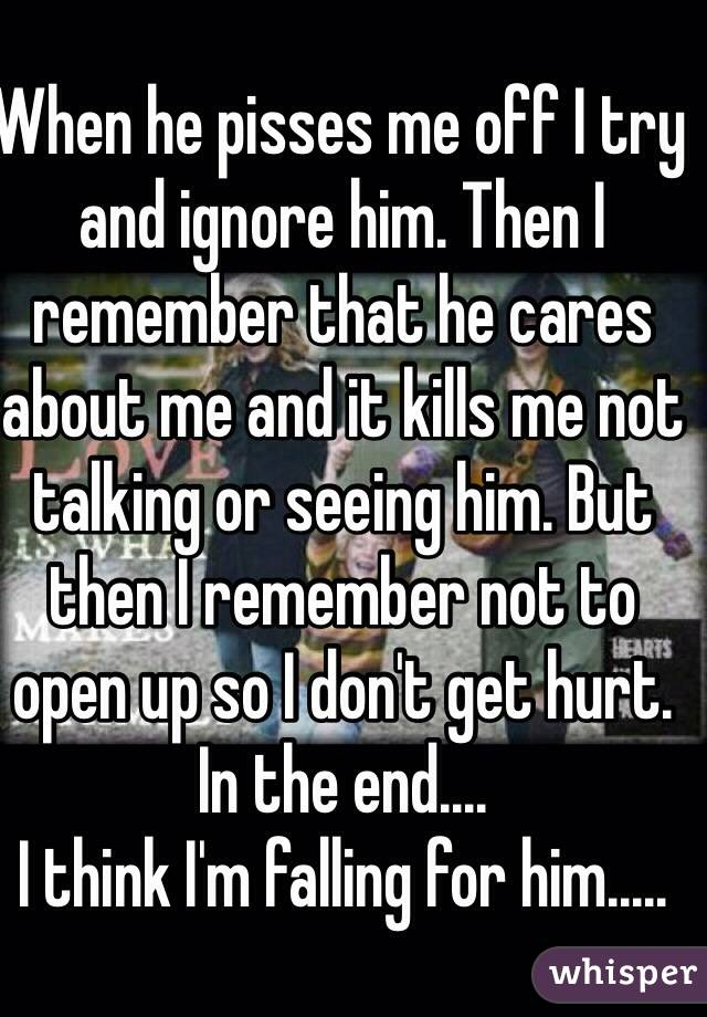 When he pisses me off I try and ignore him. Then I remember that he cares about me and it kills me not talking or seeing him. But then I remember not to open up so I don't get hurt. In the end.... I think I'm falling for him.....
