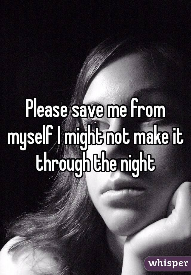 Please save me from myself I might not make it through the night