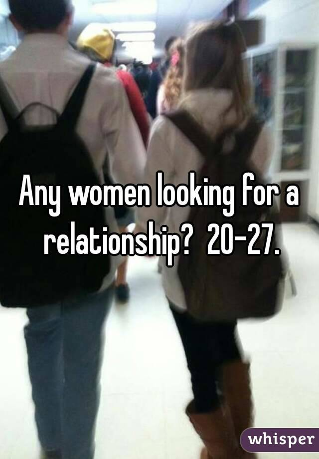 Any women looking for a relationship?  20-27.