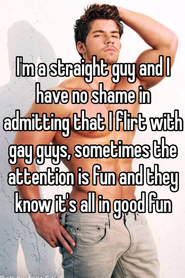 I'm a straight guy and I have no shame in admitting that I flirt with gay  guys, sometimes the attention is fun and they know it's all in good fun