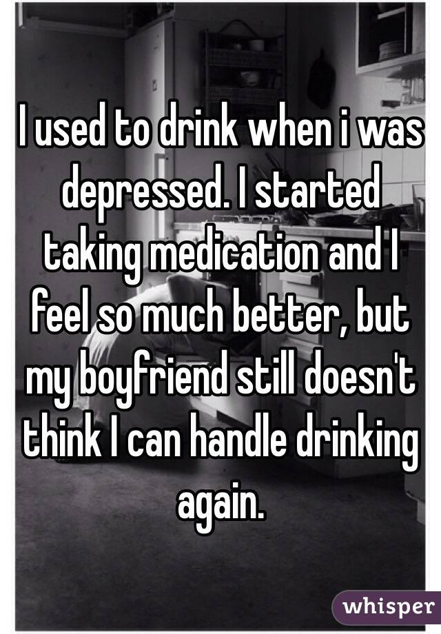 I used to drink when i was depressed. I started taking medication and I feel so much better, but my boyfriend still doesn't think I can handle drinking again.
