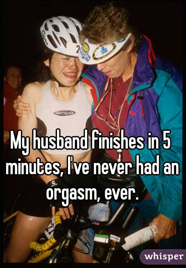 My husband finishes in 5 minutes, I've never had an orgasm, ever.