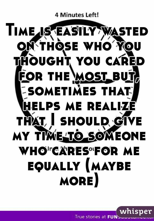Time is easily wasted on those who you thought you cared for the most but, sometimes that helps me realize that I should give my time to someone who cares for me equally (maybe more)