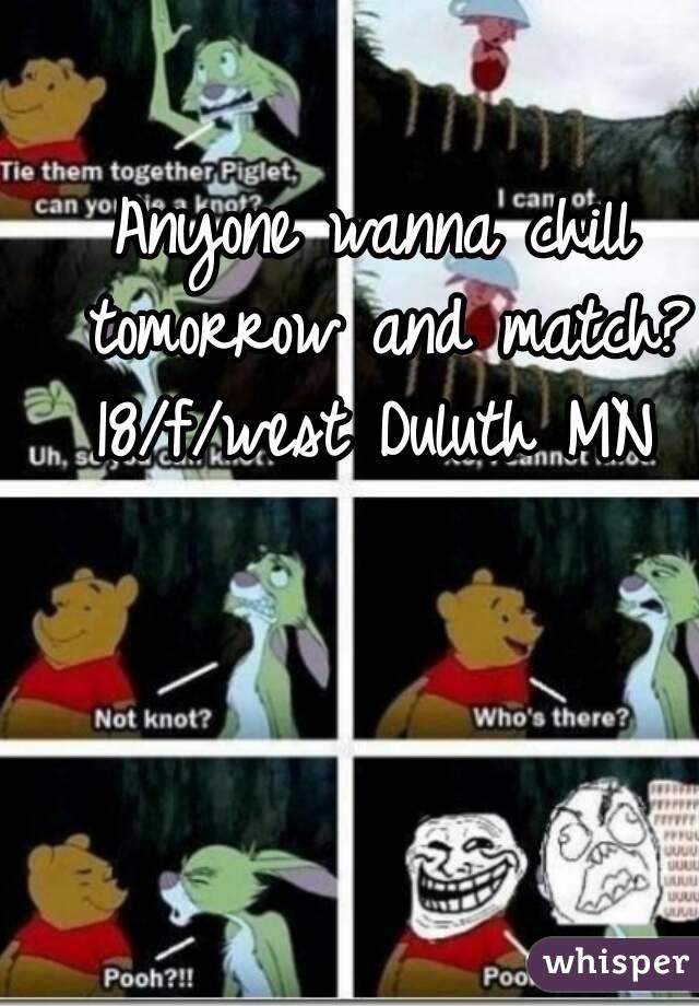 Anyone wanna chill tomorrow and match? 18/f/west Duluth MN