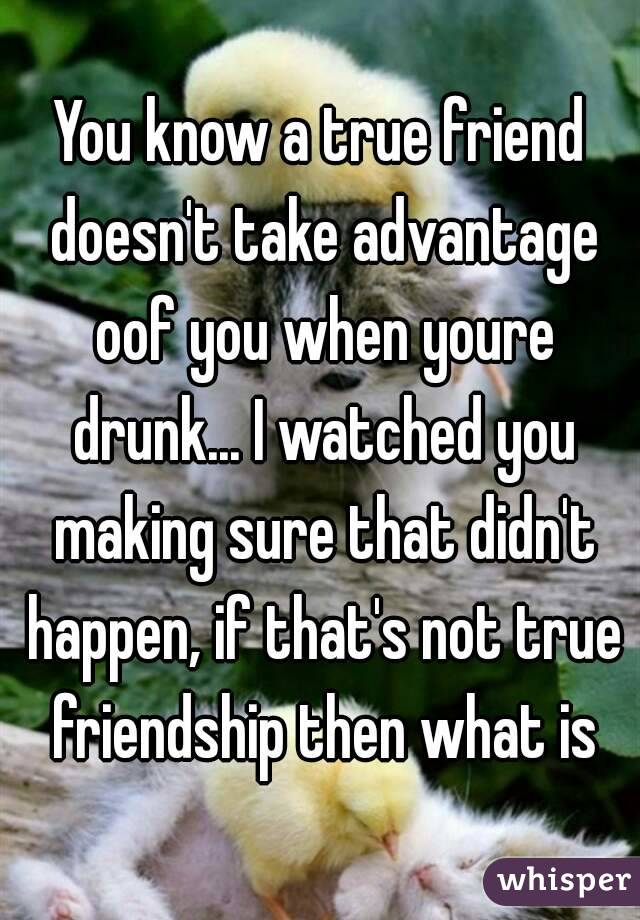 You know a true friend doesn't take advantage oof you when youre drunk... I watched you making sure that didn't happen, if that's not true friendship then what is