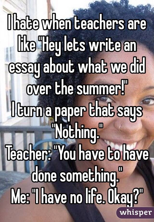 "I hate when teachers are like ""Hey lets write an essay about what we did over the summer!""  I turn a paper that says ""Nothing."" Teacher: ""You have to have done something."" Me: ""I have no life. Okay?"""