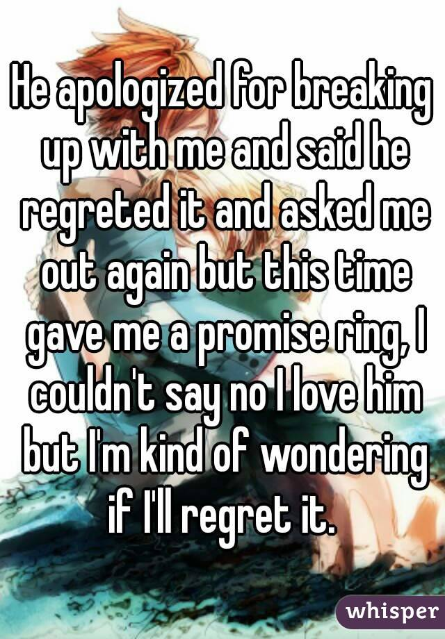 He apologized for breaking up with me and said he regreted it and asked me out again but this time gave me a promise ring, I couldn't say no I love him but I'm kind of wondering if I'll regret it.