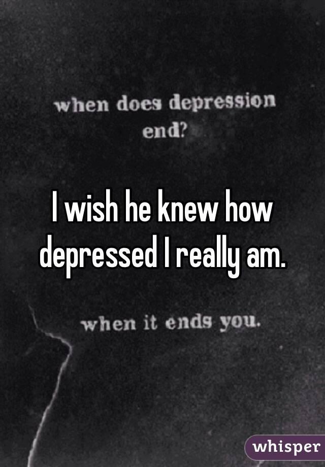 I wish he knew how depressed I really am.