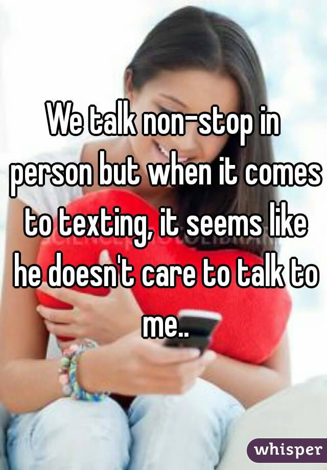 We talk non-stop in person but when it comes to texting, it seems like he doesn't care to talk to me..