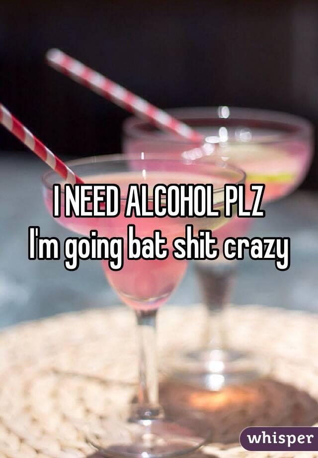 I NEED ALCOHOL PLZ   I'm going bat shit crazy