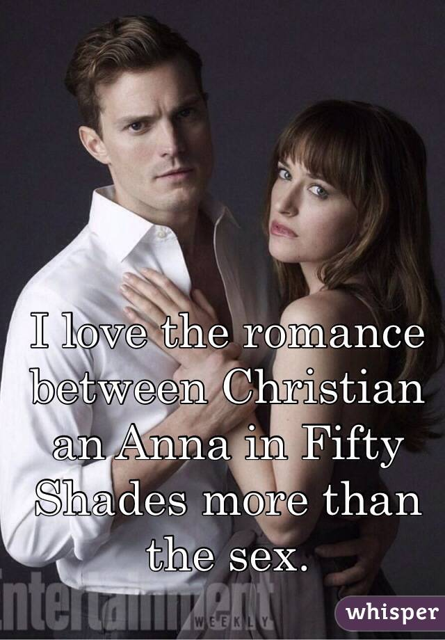 I love the romance between Christian an Anna in Fifty Shades more than the sex.