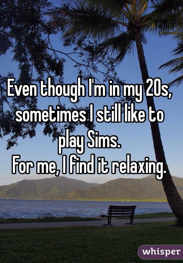 Even though I'm in my 20s, sometimes I still like to play Sims. For me, I find it relaxing.