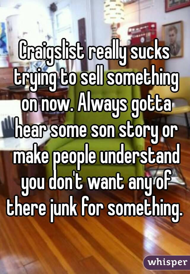 Craigslist really sucks trying to sell something on now. Always gotta hear some son story or make people understand you don't want any of there junk for something.