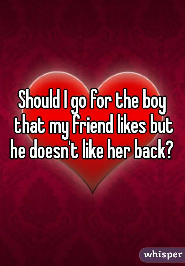 Should I go for the boy that my friend likes but he doesn't like her back?