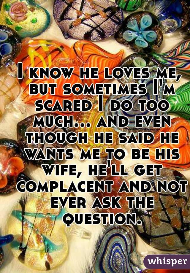 I know he loves me, but sometimes I'm scared I do too much... and even though he said he wants me to be his wife, he'll get complacent and not ever ask the question.