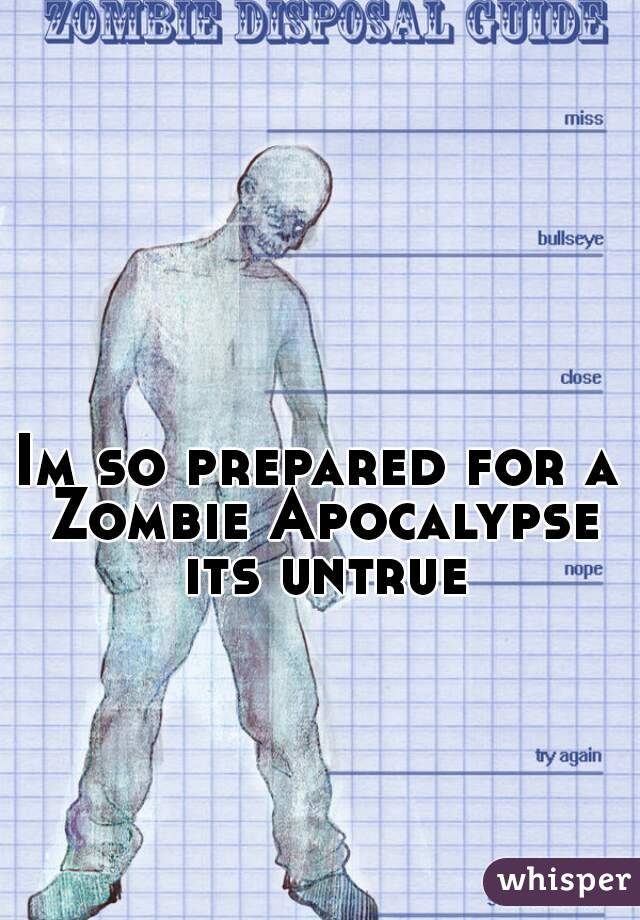 Im so prepared for a Zombie Apocalypse its untrue