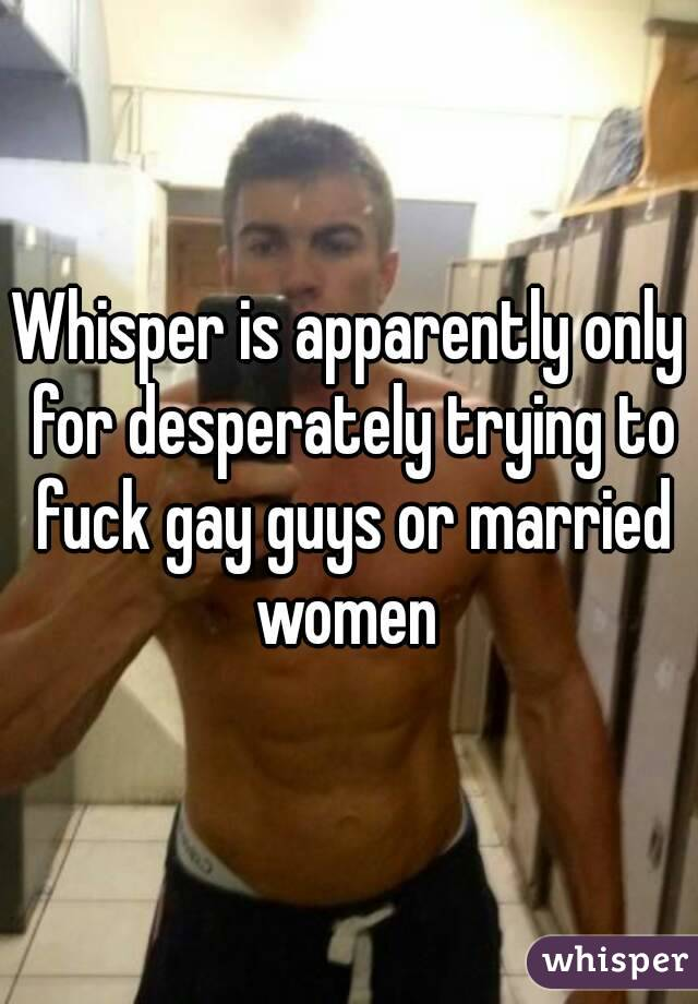Whisper is apparently only for desperately trying to fuck gay guys or married women