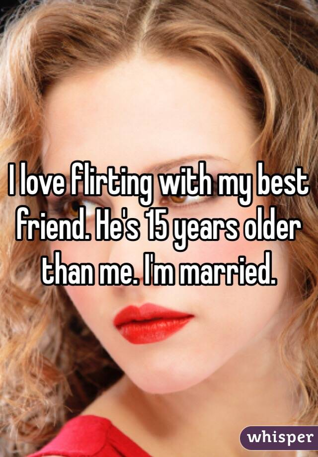I love flirting with my best friend. He's 15 years older than me. I'm married.