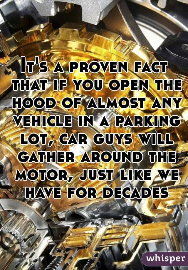 It's a proven fact that if you open the hood of almost any vehicle in a parking lot, car guys will gather around the motor, just like we have for decades