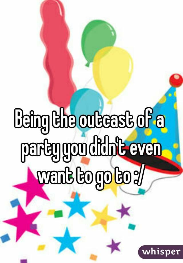 Being the outcast of a party you didn't even want to go to :/
