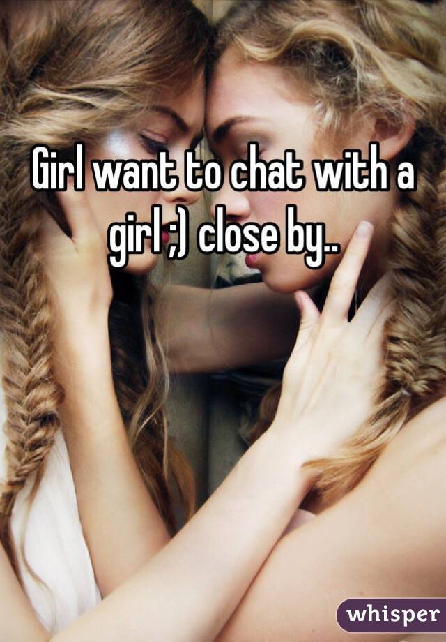 Girl want to chat with a girl ;) close by..