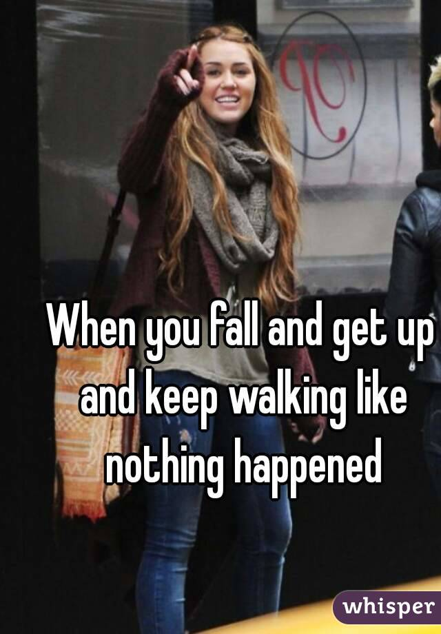 When you fall and get up and keep walking like nothing happened