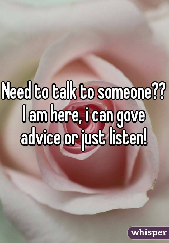 Need to talk to someone?? I am here, i can gove advice or just listen!