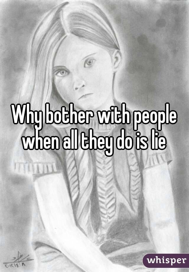 Why bother with people when all they do is lie