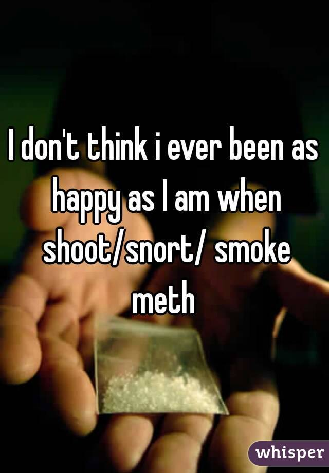 I don't think i ever been as happy as I am when shoot/snort/ smoke meth