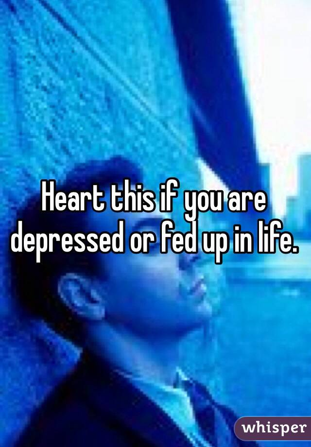 Heart this if you are depressed or fed up in life.