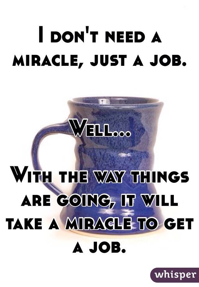I don't need a miracle, just a job.   Well...   With the way things are going, it will take a miracle to get a job.