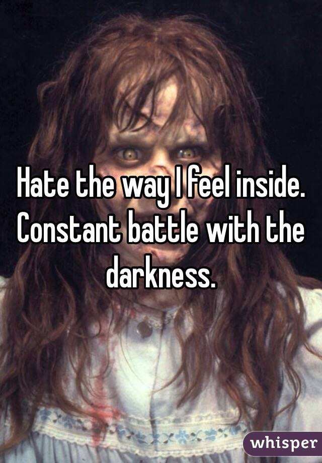 Hate the way I feel inside. Constant battle with the darkness.