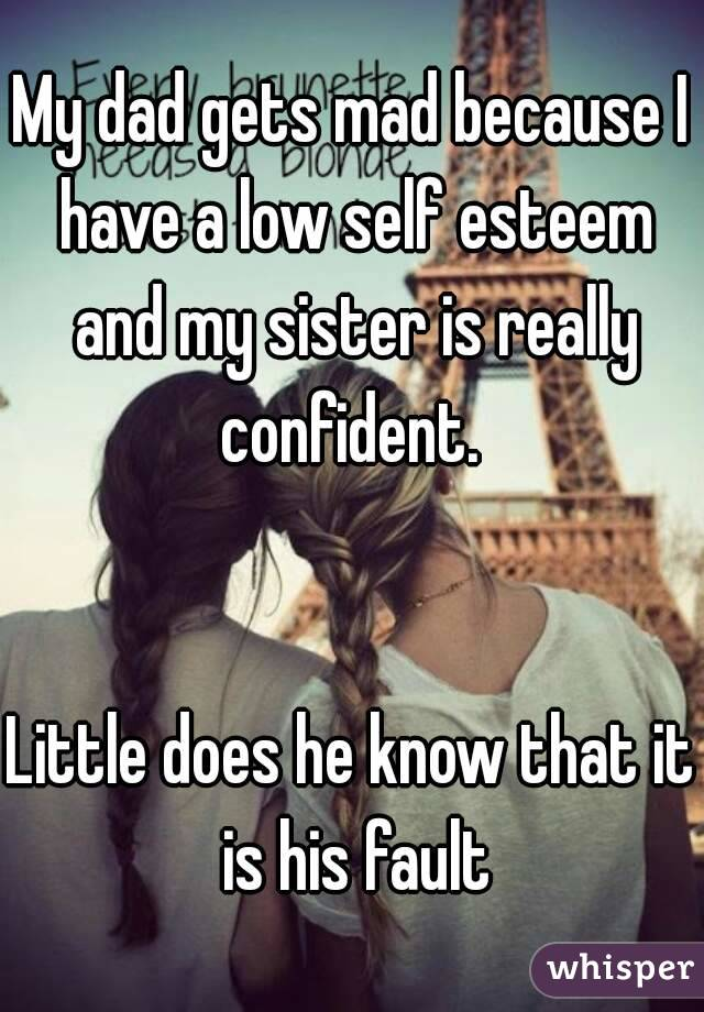 My dad gets mad because I have a low self esteem and my sister is really confident.    Little does he know that it is his fault