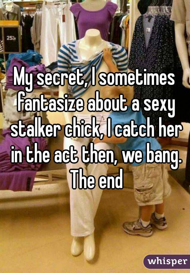 My secret, I sometimes fantasize about a sexy stalker chick, I catch her in the act then, we bang. The end