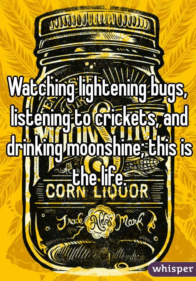 Watching lightening bugs, listening to crickets, and drinking moonshine; this is the life.