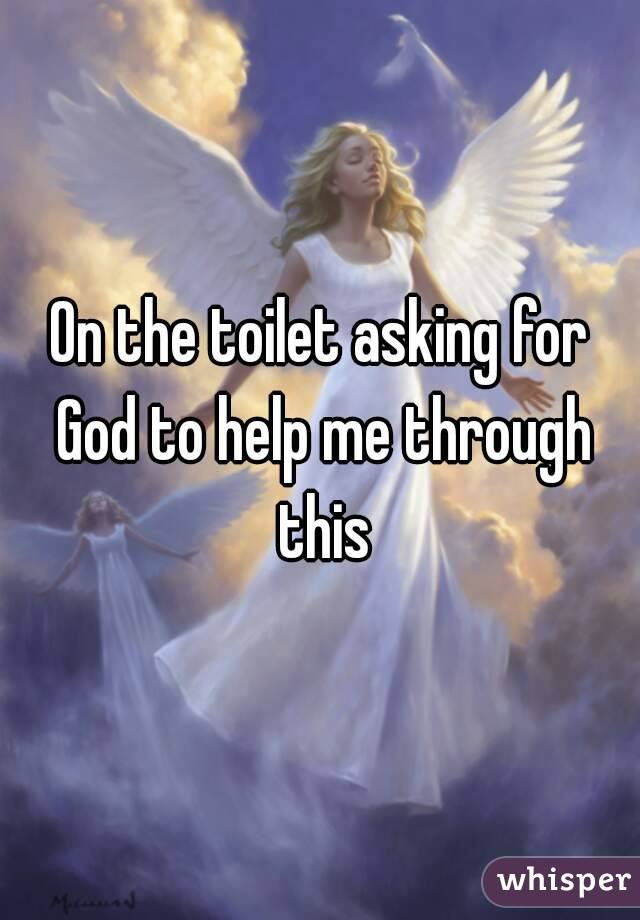 On the toilet asking for God to help me through this