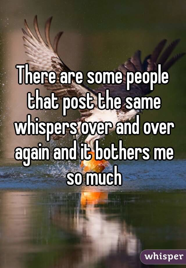 There are some people that post the same whispers over and over again and it bothers me so much