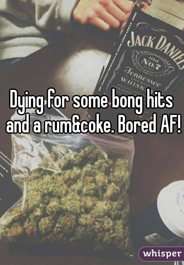 Dying for some bong hits and a rum&coke. Bored AF!