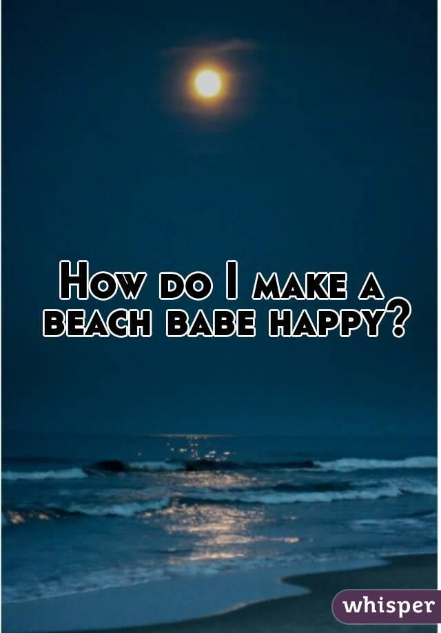 How do I make a beach babe happy?