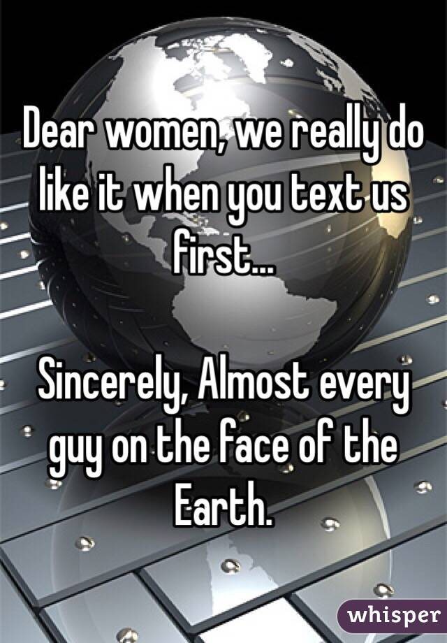 Dear women, we really do like it when you text us first...       Sincerely, Almost every guy on the face of the Earth.