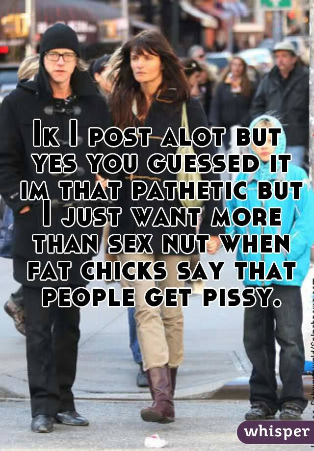 Ik I post alot but yes you guessed it im that pathetic but I just want more than sex nut when fat chicks say that people get pissy.